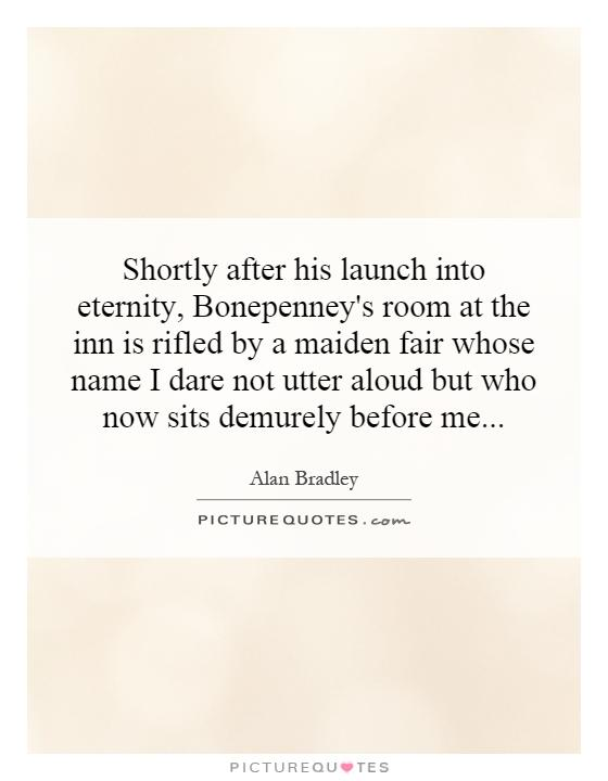 Shortly after his launch into eternity, Bonepenney's room at the inn is rifled by a maiden fair whose name I dare not utter aloud but who now sits demurely before me Picture Quote #1