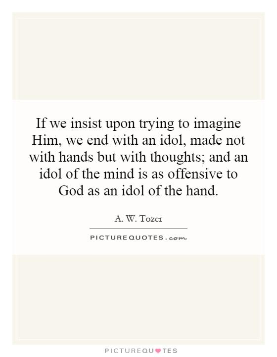 If we insist upon trying to imagine Him, we end with an idol, made not with hands but with thoughts; and an idol of the mind is as offensive to God as an idol of the hand Picture Quote #1