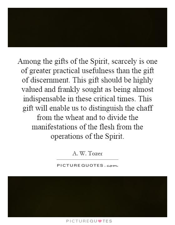 Among the gifts of the Spirit, scarcely is one of greater practical usefulness than the gift of discernment. This gift should be highly valued and frankly sought as being almost indispensable in these critical times. This gift will enable us to distinguish the chaff from the wheat and to divide the manifestations of the flesh from the operations of the Spirit Picture Quote #1