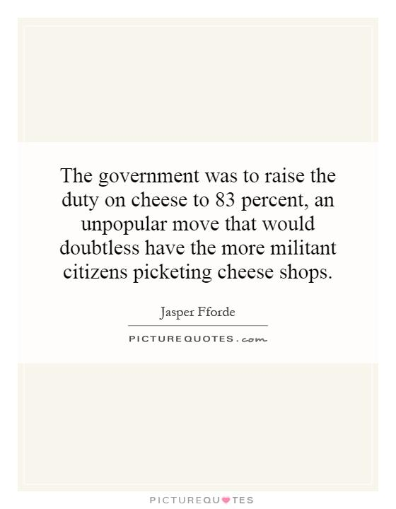 The government was to raise the duty on cheese to 83 percent, an unpopular move that would doubtless have the more militant citizens picketing cheese shops Picture Quote #1