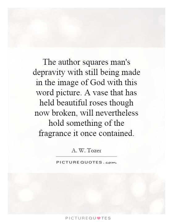 The author squares man's depravity with still being made in the image of God with this word picture. A vase that has held beautiful roses though now broken, will nevertheless hold something of the fragrance it once contained Picture Quote #1