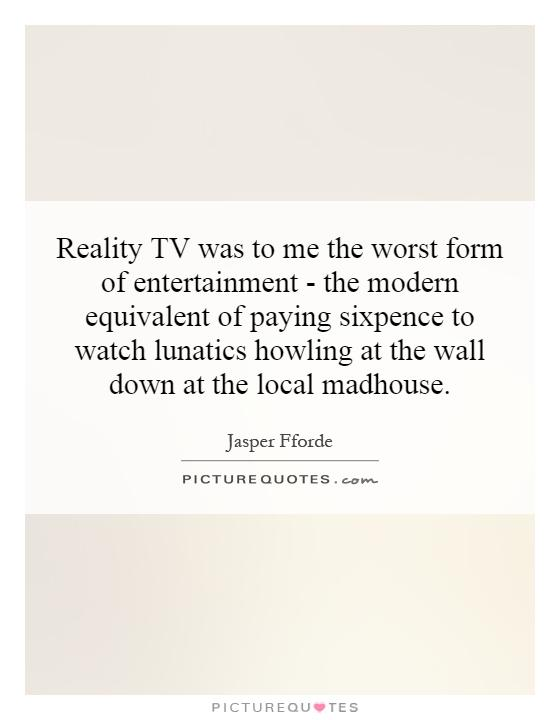 Reality TV was to me the worst form of entertainment - the modern equivalent of paying sixpence to watch lunatics howling at the wall down at the local madhouse Picture Quote #1