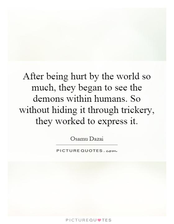 After being hurt by the world so much, they began to see the demons within humans. So without hiding it through trickery, they worked to express it Picture Quote #1