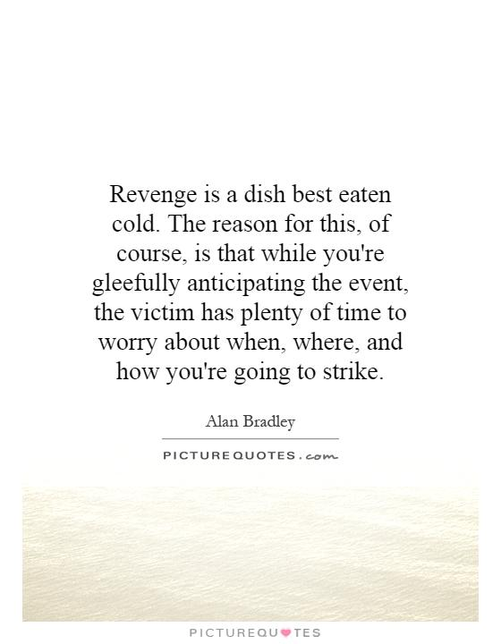 Revenge is a dish best eaten cold. The reason for this, of course, is that while you're gleefully anticipating the event, the victim has plenty of time to worry about when, where, and how you're going to strike Picture Quote #1