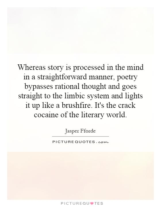 Whereas story is processed in the mind in a straightforward manner, poetry bypasses rational thought and goes straight to the limbic system and lights it up like a brushfire. It's the crack cocaine of the literary world Picture Quote #1