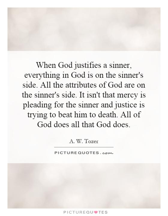 When God justifies a sinner, everything in God is on the sinner's side. All the attributes of God are on the sinner's side. It isn't that mercy is pleading for the sinner and justice is trying to beat him to death. All of God does all that God does Picture Quote #1