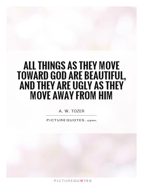 All things as they move toward God are beautiful, and they are ugly as they move away from Him Picture Quote #1