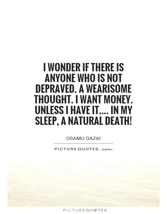 I wonder if there is anyone who is not depraved. A wearisome thought. I want money. Unless I have it.... In my sleep, a natural death! Picture Quote #1