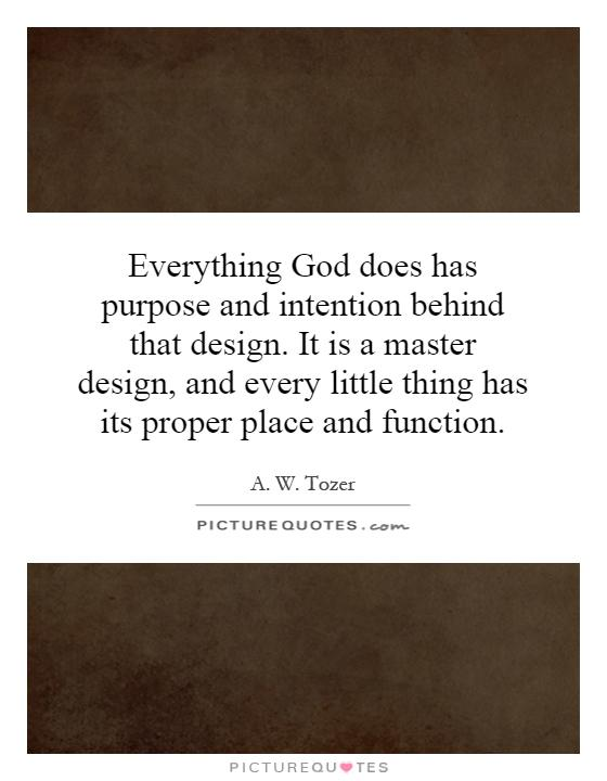 Everything God does has purpose and intention behind that design. It is a master design, and every little thing has its proper place and function Picture Quote #1