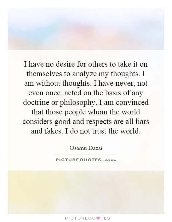 I have no desire for others to take it on themselves to analyze my thoughts. I am without thoughts. I have never, not even once, acted on the basis of any doctrine or philosophy. I am convinced that those people whom the world considers good and respects are all liars and fakes. I do not trust the world Picture Quote #1