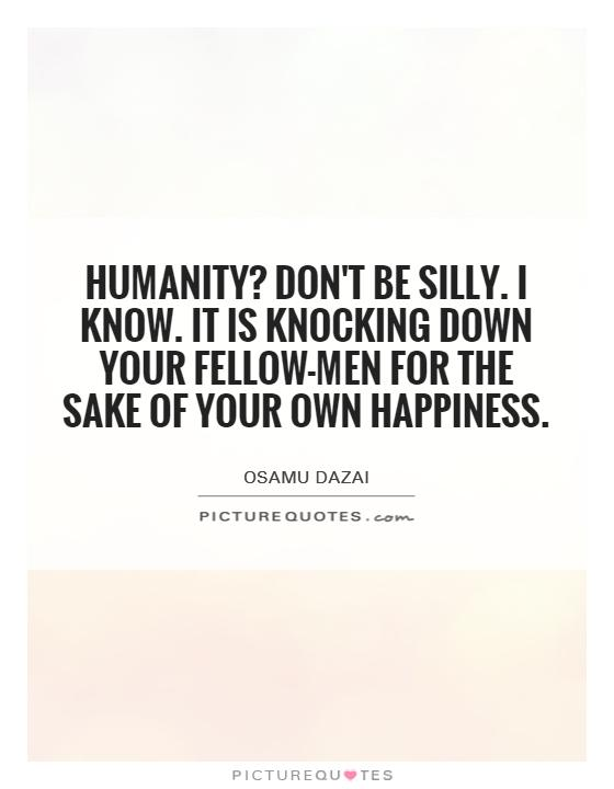 Humanity? Don't be silly. I know. It is knocking down your fellow-men for the sake of your own happiness Picture Quote #1