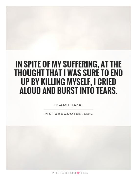 In spite of my suffering, at the thought that I was sure to end up by killing myself, I cried aloud and burst into tears Picture Quote #1