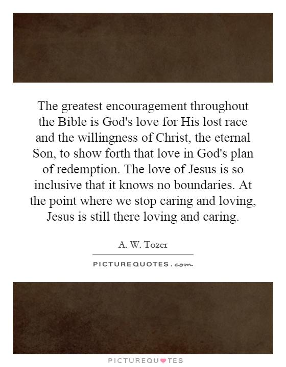 The greatest encouragement throughout the Bible is God's love for His lost race and the willingness of Christ, the eternal Son, to show forth that love in God's plan of redemption. The love of Jesus is so inclusive that it knows no boundaries. At the point where we stop caring and loving, Jesus is still there loving and caring Picture Quote #1