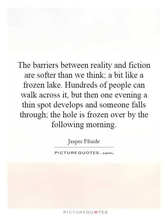 The barriers between reality and fiction are softer than we think; a bit like a frozen lake. Hundreds of people can walk across it, but then one evening a thin spot develops and someone falls through; the hole is frozen over by the following morning Picture Quote #1