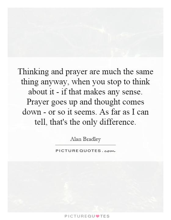Thinking and prayer are much the same thing anyway, when you stop to think about it - if that makes any sense. Prayer goes up and thought comes down - or so it seems. As far as I can tell, that's the only difference Picture Quote #1