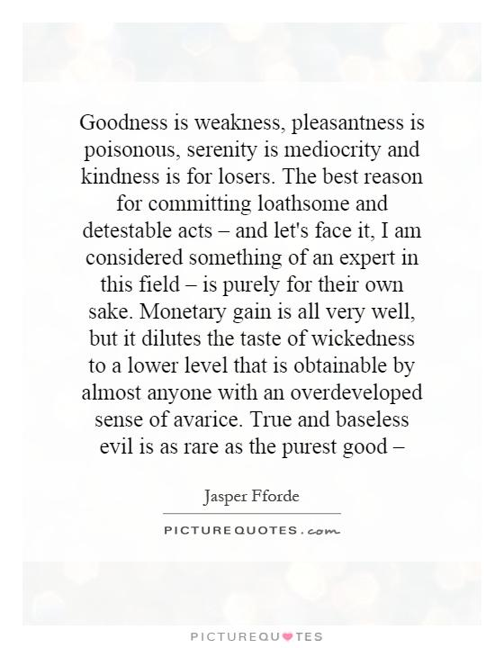 Goodness is weakness, pleasantness is poisonous, serenity is mediocrity and kindness is for losers. The best reason for committing loathsome and detestable acts – and let's face it, I am considered something of an expert in this field – is purely for their own sake. Monetary gain is all very well, but it dilutes the taste of wickedness to a lower level that is obtainable by almost anyone with an overdeveloped sense of avarice. True and baseless evil is as rare as the purest good – Picture Quote #1