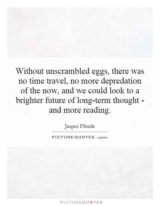 Without unscrambled eggs, there was no time travel, no more depredation of the now, and we could look to a brighter future of long-term thought - and more reading Picture Quote #1