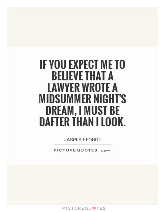 If you expect me to believe that a lawyer wrote A Midsummer Night's Dream, I must be dafter than I look Picture Quote #1