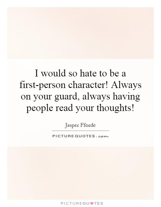 I would so hate to be a first-person character! Always on your guard, always having people read your thoughts! Picture Quote #1