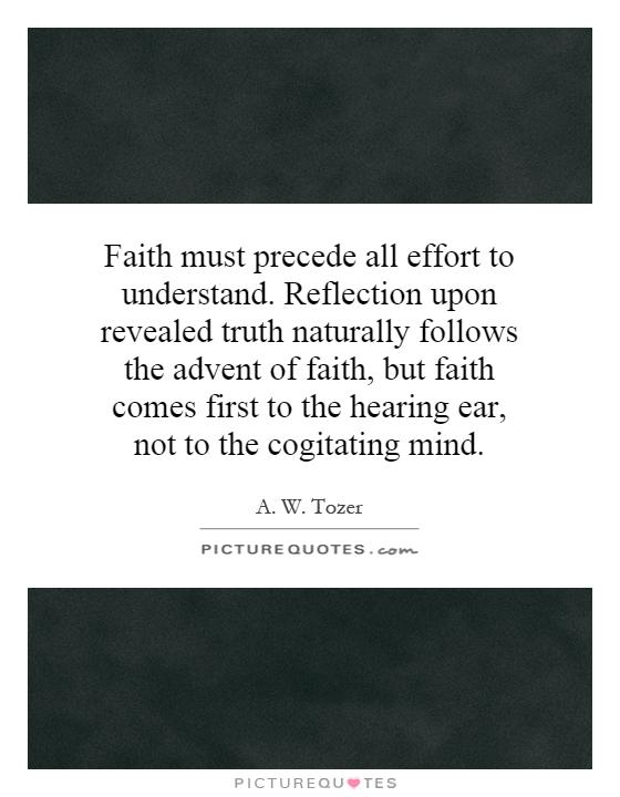 Faith must precede all effort to understand. Reflection upon revealed truth naturally follows the advent of faith, but faith comes first to the hearing ear, not to the cogitating mind Picture Quote #1