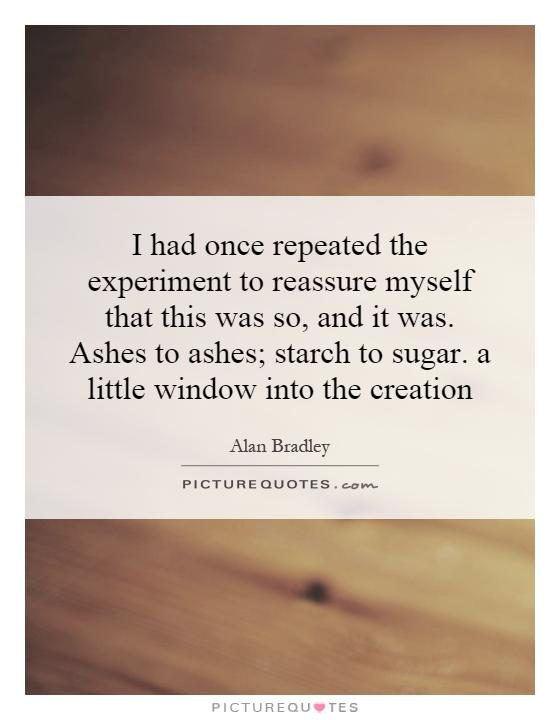 I had once repeated the experiment to reassure myself that this was so, and it was. Ashes to ashes; starch to sugar. a little window into the creation Picture Quote #1