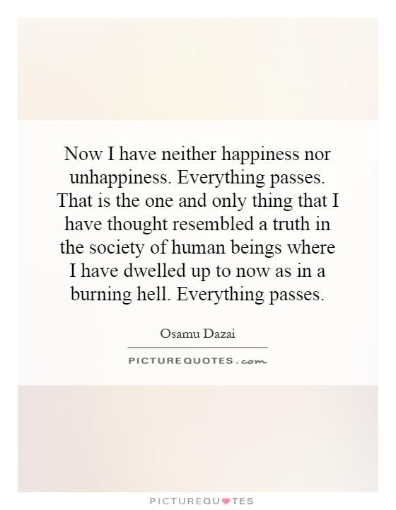 Now I have neither happiness nor unhappiness. Everything passes. That is the one and only thing that I have thought resembled a truth in the society of human beings where I have dwelled up to now as in a burning hell. Everything passes Picture Quote #1