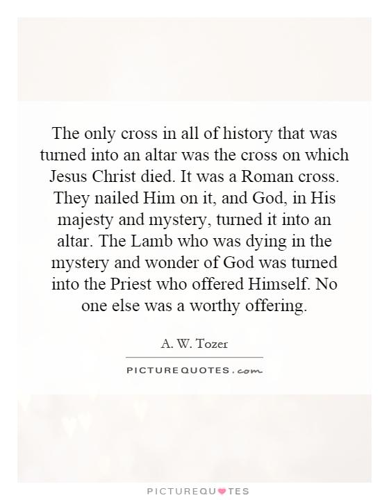 The only cross in all of history that was turned into an altar was the cross on which Jesus Christ died. It was a Roman cross. They nailed Him on it, and God, in His majesty and mystery, turned it into an altar. The Lamb who was dying in the mystery and wonder of God was turned into the Priest who offered Himself. No one else was a worthy offering Picture Quote #1