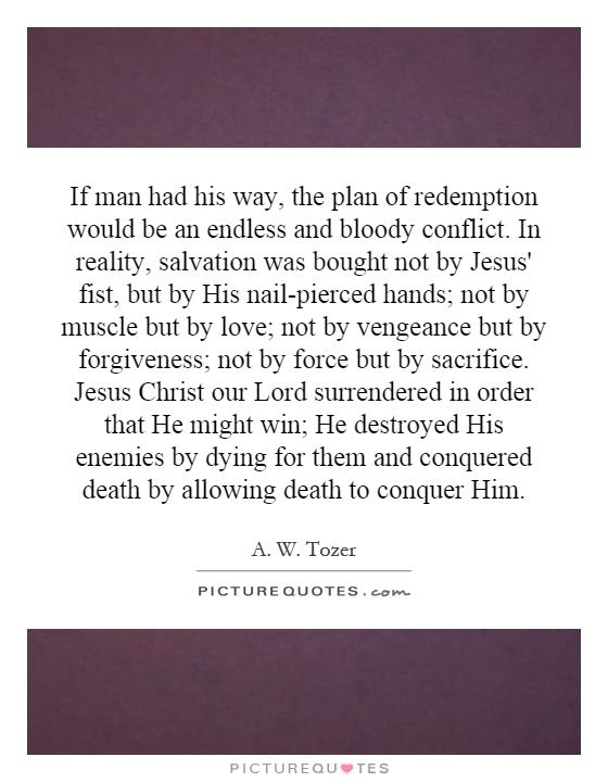 If man had his way, the plan of redemption would be an endless and bloody conflict. In reality, salvation was bought not by Jesus' fist, but by His nail-pierced hands; not by muscle but by love; not by vengeance but by forgiveness; not by force but by sacrifice. Jesus Christ our Lord surrendered in order that He might win; He destroyed His enemies by dying for them and conquered death by allowing death to conquer Him Picture Quote #1