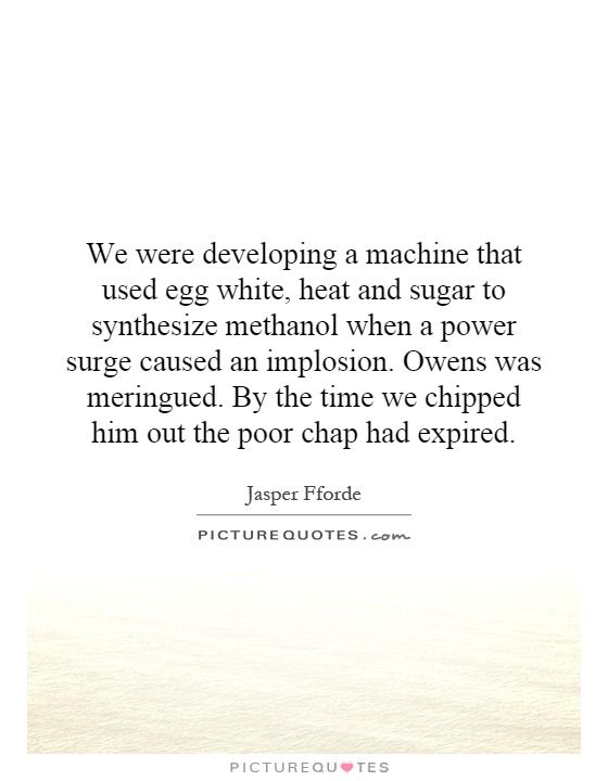 We were developing a machine that used egg white, heat and sugar to synthesize methanol when a power surge caused an implosion. Owens was meringued. By the time we chipped him out the poor chap had expired Picture Quote #1