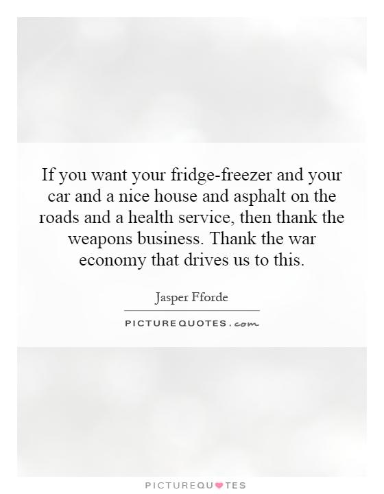 If you want your fridge-freezer and your car and a nice house and asphalt on the roads and a health service, then thank the weapons business. Thank the war economy that drives us to this Picture Quote #1
