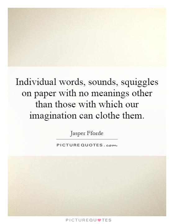 Individual words, sounds, squiggles on paper with no meanings other than those with which our imagination can clothe them Picture Quote #1