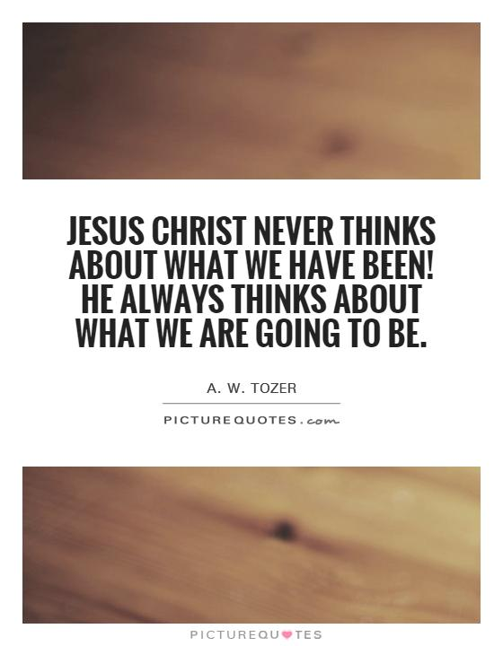 Jesus Christ never thinks about what we have been! He always thinks about what we are going to be Picture Quote #1