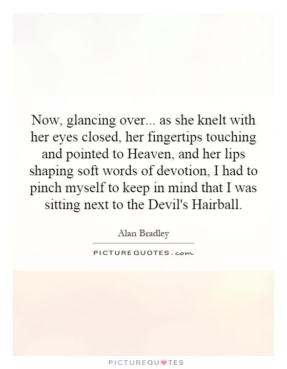 Now, glancing over... as she knelt with her eyes closed, her fingertips touching and pointed to Heaven, and her lips shaping soft words of devotion, I had to pinch myself to keep in mind that I was sitting next to the Devil's Hairball Picture Quote #1