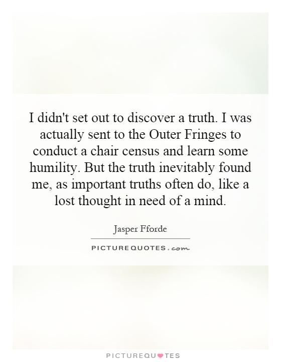 I didn't set out to discover a truth. I was actually sent to the Outer Fringes to conduct a chair census and learn some humility. But the truth inevitably found me, as important truths often do, like a lost thought in need of a mind Picture Quote #1
