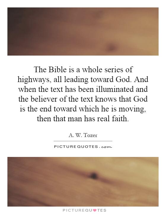 The Bible is a whole series of highways, all leading toward God. And when the text has been illuminated and the believer of the text knows that God is the end toward which he is moving, then that man has real faith Picture Quote #1