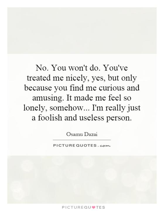 No. You won't do. You've treated me nicely, yes, but only because you find me curious and amusing. It made me feel so lonely, somehow... I'm really just a foolish and useless person Picture Quote #1