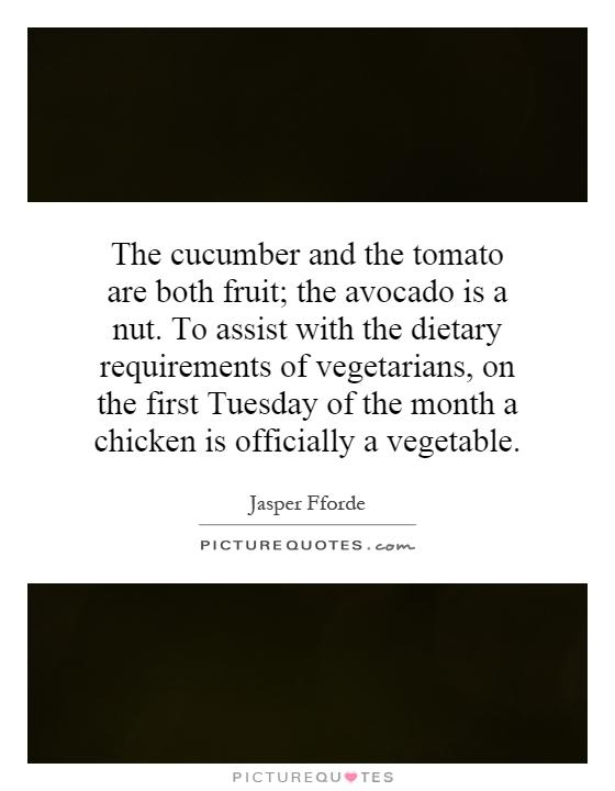 The cucumber and the tomato are both fruit; the avocado is a nut. To assist with the dietary requirements of vegetarians, on the first Tuesday of the month a chicken is officially a vegetable Picture Quote #1