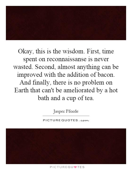 Okay, this is the wisdom. First, time spent on reconnaissanse is never wasted. Second, almost anything can be improved with the addition of bacon. And finally, there is no problem on Earth that can't be ameliorated by a hot bath and a cup of tea Picture Quote #1