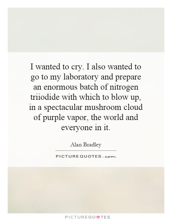 I wanted to cry. I also wanted to go to my laboratory and prepare an enormous batch of nitrogen triiodide with which to blow up, in a spectacular mushroom cloud of purple vapor, the world and everyone in it Picture Quote #1
