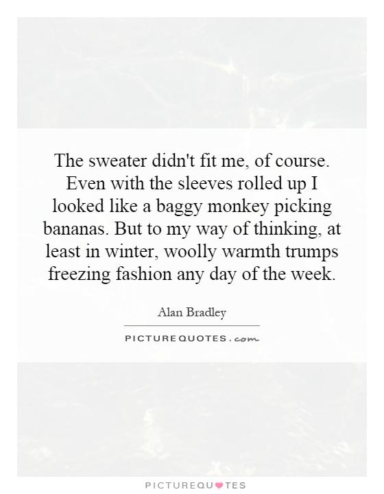 The sweater didn't fit me, of course. Even with the sleeves rolled up I looked like a baggy monkey picking bananas. But to my way of thinking, at least in winter, woolly warmth trumps freezing fashion any day of the week Picture Quote #1