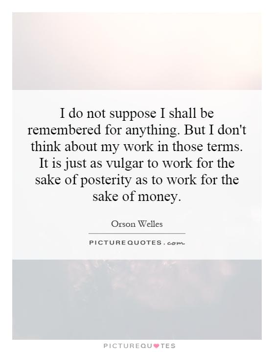 I do not suppose I shall be remembered for anything. But I don't think about my work in those terms. It is just as vulgar to work for the sake of posterity as to work for the sake of money Picture Quote #1