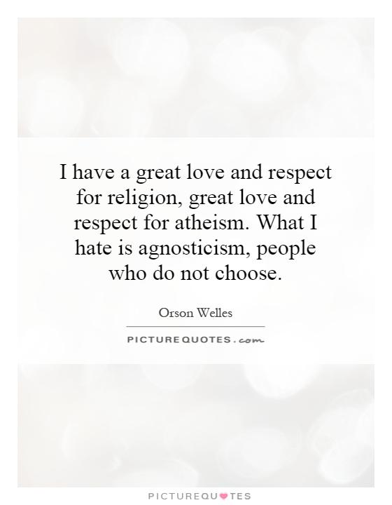 I have a great love and respect for religion, great love and respect for atheism. What I hate is agnosticism, people who do not choose Picture Quote #1