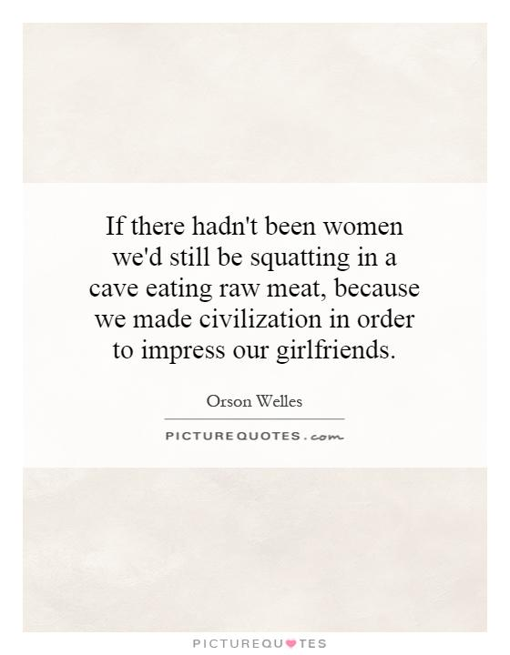 If there hadn't been women we'd still be squatting in a cave eating raw meat, because we made civilization in order to impress our girlfriends Picture Quote #1