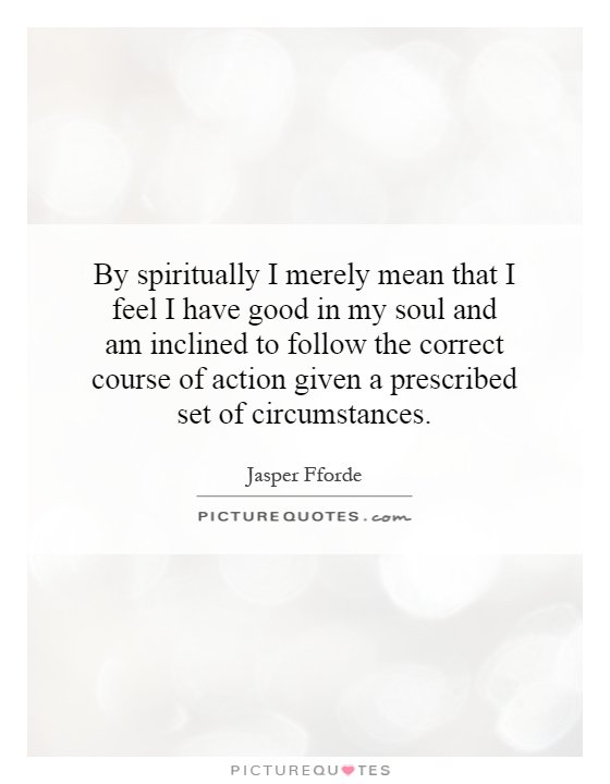 By spiritually I merely mean that I feel I have good in my soul and am inclined to follow the correct course of action given a prescribed set of circumstances Picture Quote #1