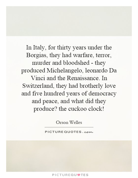 In Italy, for thirty years under the Borgias, they had warfare, terror, murder and bloodshed - they produced Michelangelo, leonardo Da Vinci and the Renaissance. In Switzerland, they had brotherly love and five hundred years of democracy and peace, and what did they produce? the cuckoo clock! Picture Quote #1