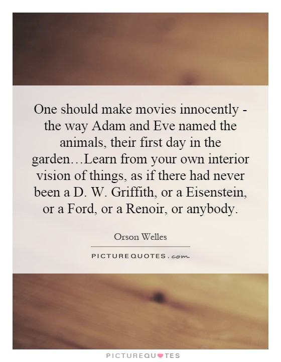 One should make movies innocently - the way Adam and Eve named the animals, their first day in the garden…Learn from your own interior vision of things, as if there had never been a D. W. Griffith, or a Eisenstein, or a Ford, or a Renoir, or anybody Picture Quote #1