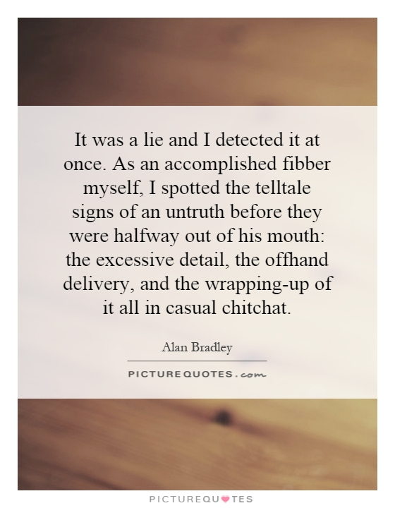 It was a lie and I detected it at once. As an accomplished fibber myself, I spotted the telltale signs of an untruth before they were halfway out of his mouth: the excessive detail, the offhand delivery, and the wrapping-up of it all in casual chitchat Picture Quote #1