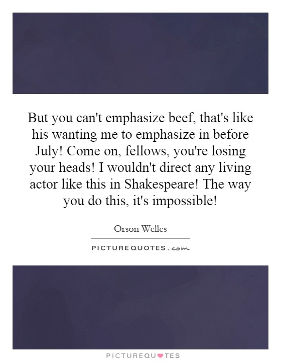 But you can't emphasize beef, that's like his wanting me to emphasize in before July! Come on, fellows, you're losing your heads! I wouldn't direct any living actor like this in Shakespeare! The way you do this, it's impossible! Picture Quote #1
