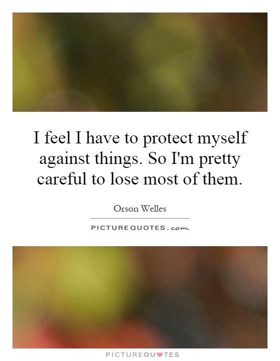 I feel I have to protect myself against things. So I'm pretty careful to lose most of them Picture Quote #1