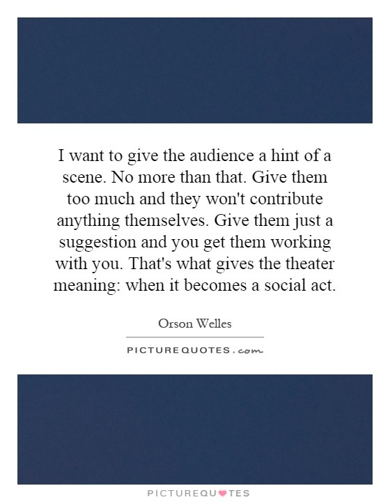 I want to give the audience a hint of a scene. No more than that. Give them too much and they won't contribute anything themselves. Give them just a suggestion and you get them working with you. That's what gives the theater meaning: when it becomes a social act Picture Quote #1